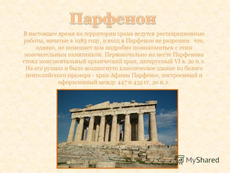 В настоящее время на территории храма ведутся реставрационные работы, начатые в 1983 году, и вход в Парфенон не разрешен. что, однако, не помешает вам подробно познакомиться с этим замечательным памятником. Первоначально на месте Парфенона стоял мону