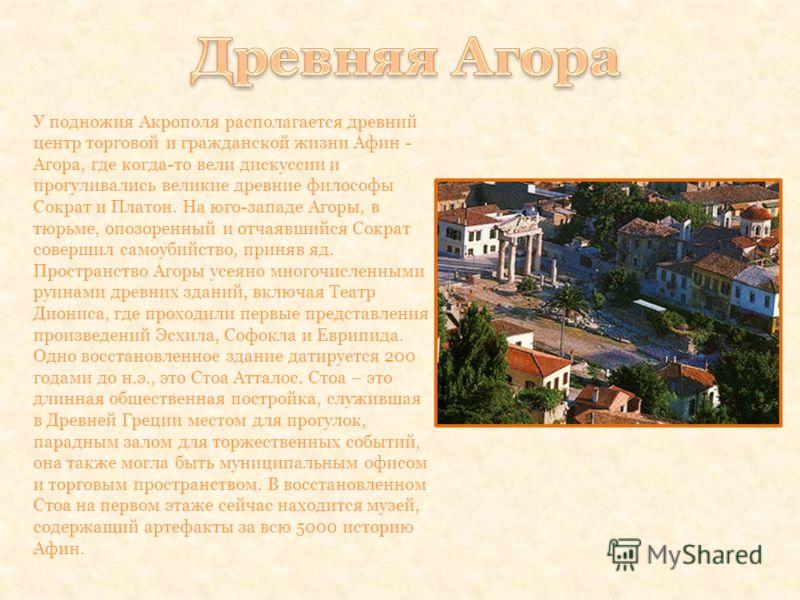 У подножия Акрополя располагается древний центр торговой и гражданской жизни Афин - Агора, где когда-то вели дискуссии и прогуливались великие древние философы Сократ и Платон. На юго-западе Агоры, в тюрьме, опозоренный и отчаявшийся Сократ совершил