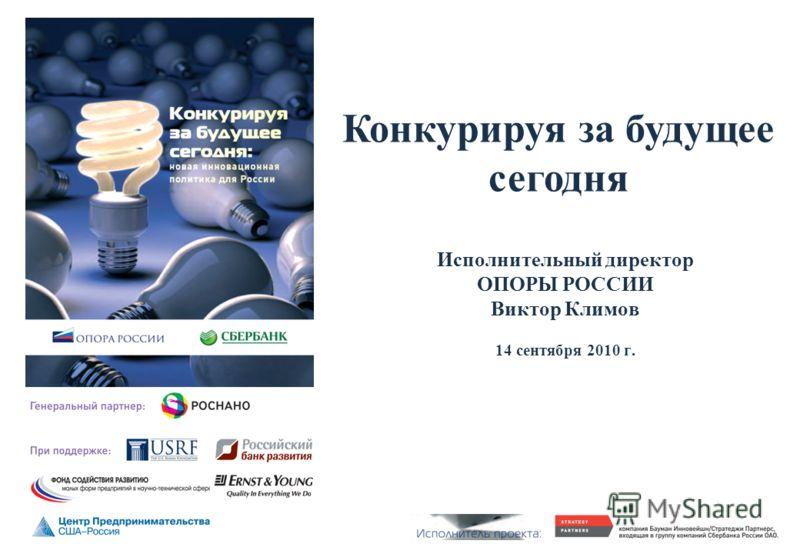 Исполнительный директор ОПОРЫ РОССИИ Виктор Климов 14 сентября 2010 г. Конкурируя за будущее сегодня