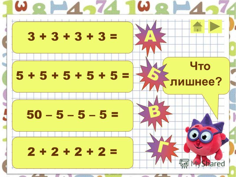 3 6 - 3 = 3 + 3 + 3 + 3 + 3 = 3 4 + 3 = 3 4 + 4 = Что лишнее? А В Г Б