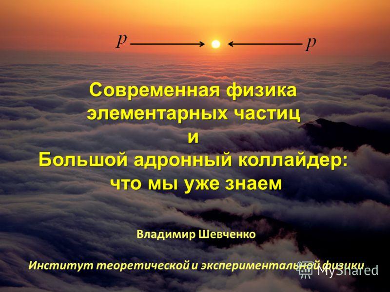 Современная физика элементарных частиц и Большой адронный коллайдер: что мы уже знаем Владимир Шевченко Институт теоретической и экспериментальной физики