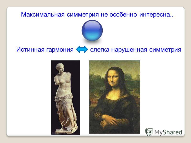 Максимальная симметрия не особенно интересна.. Истинная гармонияслегка нарушенная симметрия