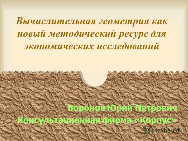 Вычислительная геометрия как новый методический ресурс для экономических исследований Воронов Юрий Петрович Консультационная фирма «Корпус»