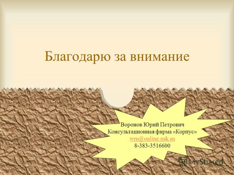 Благодарю за внимание Воронов Юрий Петрович Консультационная фирма «Корпус» wrn@online.nsk.su 8-383-3516600
