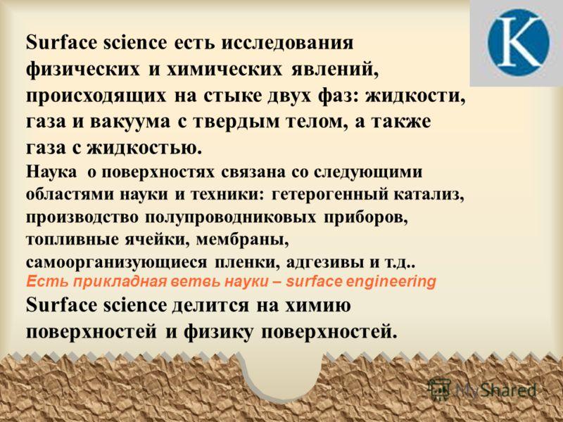 Surface science есть исследования физических и химических явлений, происходящих на стыке двух фаз: жидкости, газа и вакуума с твердым телом, а также газа с жидкостью. Наука о поверхностях связана со следующими областями науки и техники: гетерогенный