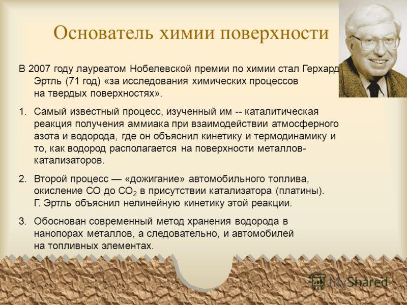 Основатель химии поверхности В 2007 году лауреатом Нобелевской премии по химии стал Герхард Эртль (71 год) «за исследования химических процессов на твердых поверхностях». 1.Самый известный процесс, изученный им -- каталитическая реакция получения амм
