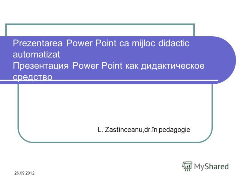 26.09.2012 Prezentarea Power Point ca mijloc didactic automatizat Презентация Power Point как дидактическое средство L. Zastînceanu,dr.în pedagogie