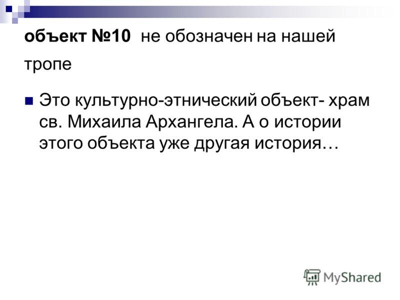 объект 10 не обозначен на нашей тропе Это культурно-этнический объект- храм св. Михаила Архангела. А о истории этого объекта уже другая история…