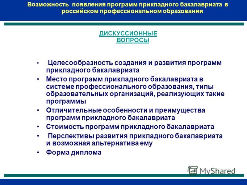 Возможность появления программ прикладного бакалавриата в российском профессиональном образовании ДИСКУССИОННЫЕ ВОПРОСЫ Целесообразность создания и развития программ прикладного бакалавриата Место программ прикладного бакалавриата в системе профессио