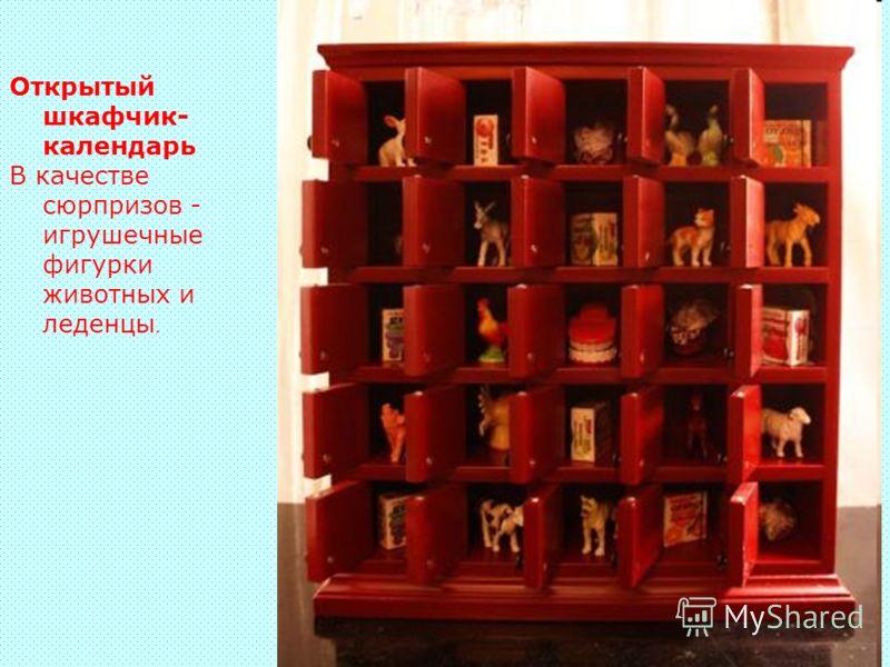Открытый шкафчик- календарь В качестве сюрпризов - игрушечные фигурки животных и леденцы.