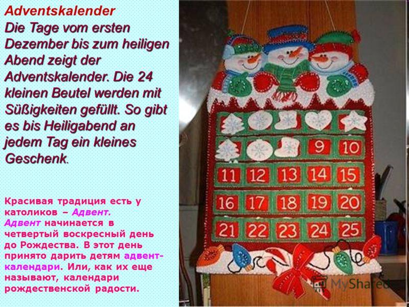 Красивая традиция есть у католиков – Адвент. Адвент начинается в четвертый воскресный день до Рождества. В этот день принято дарить детям адвент- календари. Или, как их еще называют, календари рождественской радости. Adventskalender Die Tage vom erst