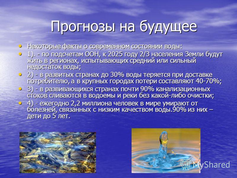 Прогнозы на будущее Некоторые факты о современном состоянии воды: Некоторые факты о современном состоянии воды: 1). - по подсчетам ООН, к 2025 году 2/3 населения Земли будут жить в регионах, испытывающих средний или сильный недостаток воды; 1). - по