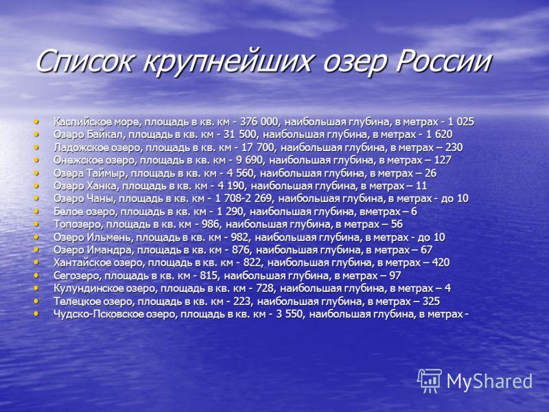 Список крупнейших озер России Каспийское море, площадь в кв. км - 376 000, наибольшая глубина, в метрах - 1 025 Озеро Байкал, площадь в кв. км - 31 500, наибольшая глубина, в метрах - 1 620 Ладожское озеро, площадь в кв. км - 17 700, наибольшая глуби