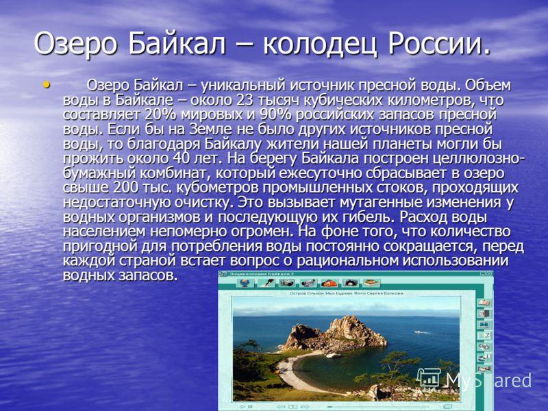 Озеро Байкал – колодец России. Озеро Байкал – уникальный источник пресной воды. Объем воды в Байкале – около 23 тысяч кубических километров, что составляет 20% мировых и 90% российских запасов пресной воды. Если бы на Земле не было других источников