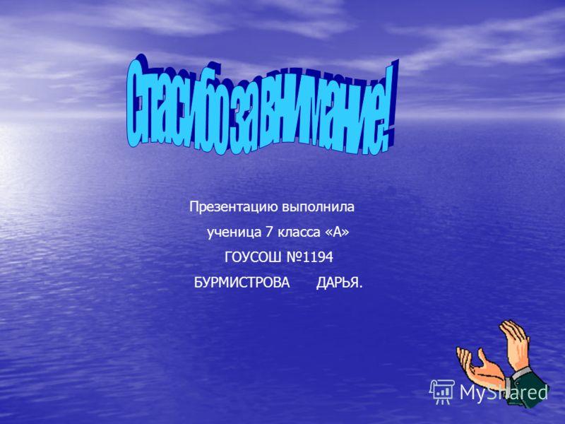 Презентацию выполнила ученица 7 класса «А» ГОУСОШ 1194 БУРМИСТРОВА ДАРЬЯ.