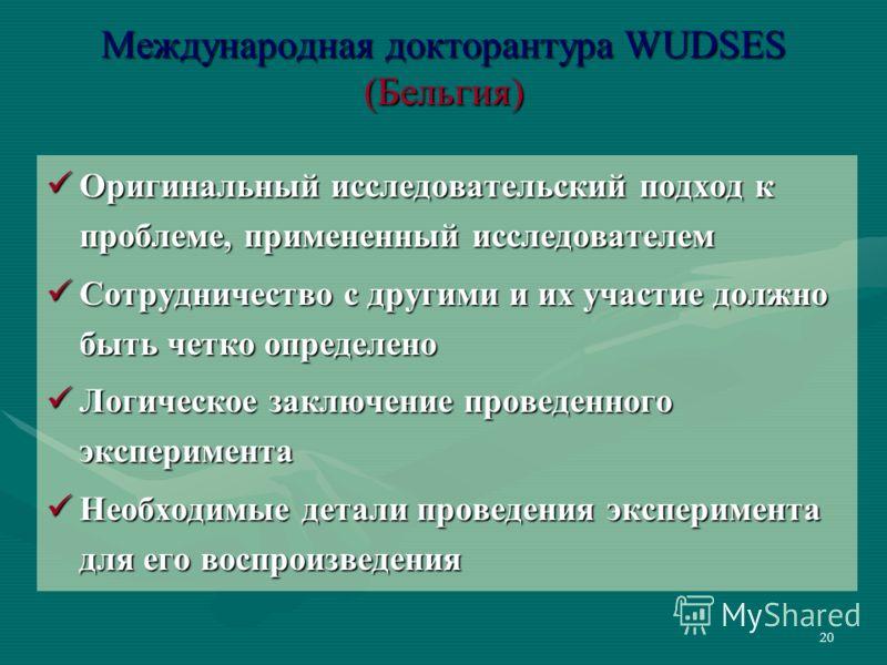 20 Международная докторантура WUDSES (Бельгия) Оригинальный исследовательский подход к проблеме, примененный исследователем Оригинальный исследовательский подход к проблеме, примененный исследователем Сотрудничество с другими и их участие должно быть