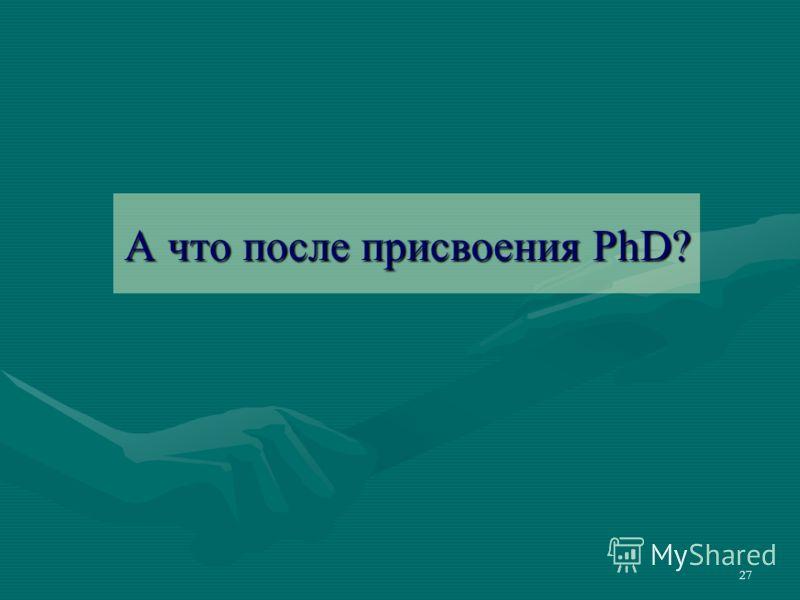 27 А что после присвоения PhD?