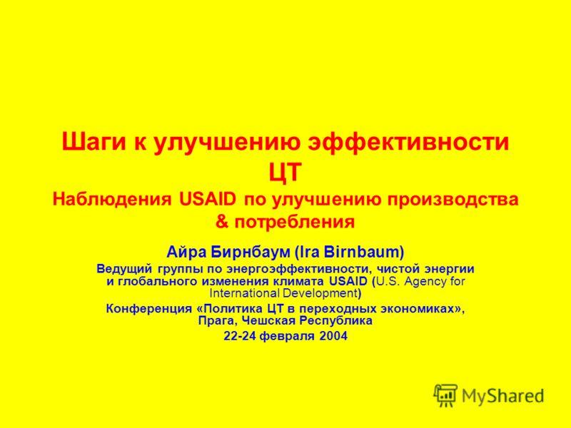 Шаги к улучшению эффективности ЦТ Наблюдения USAID по улучшению производства & потребления Айра Бирнбаум (Ira Birnbaum) Ведущий группы по энергоэффективности, чистой энергии и глобального изменения климата USAID (U.S. Agency for International Develop