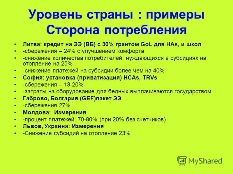 Уровень страны : примеры Сторона потребления Литва: кредит на ЭЭ (ВБ) с 30% грантом GoL для HAs, и школ -сбережения – 24% с улучшением комфорта -снижение количества потребителей, нуждающихся в субсидиях на отопление на 25% -снижение платежей на субси