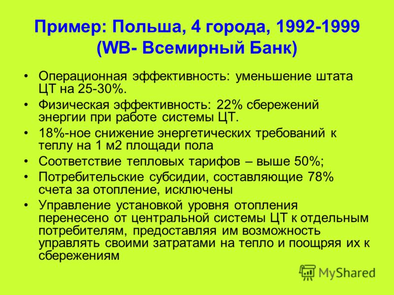 Пример: Польша, 4 города, 1992-1999 (WB- Всемирный Банк) Операционная эффективность: уменьшение штата ЦТ на 25-30%. Физическая эффективность: 22% сбережений энергии при работе системы ЦТ. 18%-ное снижение энергетических требований к теплу на 1 м2 пло