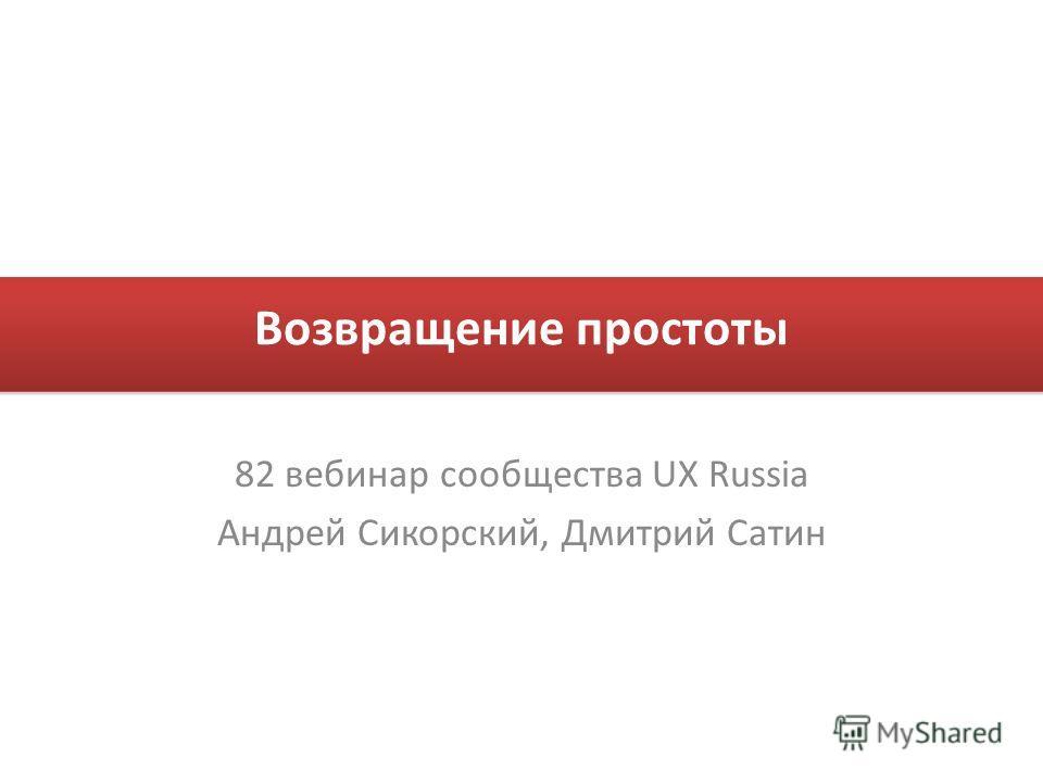 Возвращение простоты 82 вебинар сообщества UX Russia Андрей Сикорский, Дмитрий Сатин