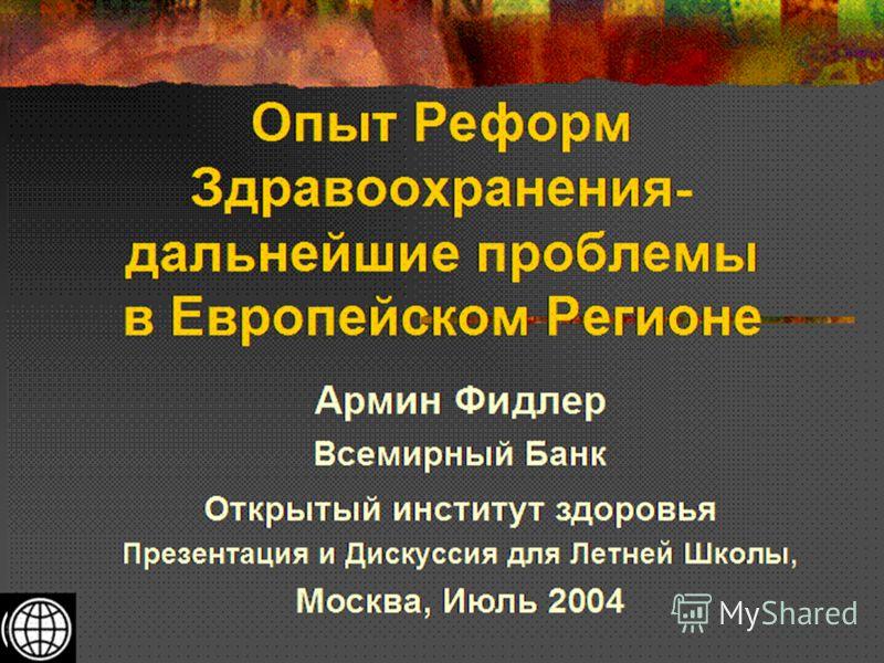 Опыт Реформ Здравоохранения- дальнейшие проблемы в Европейском Регионе Армин Фидлер Всемирный Банк Открытый институт здоровья Презентация и Дискуссия для Летней Школы, Москва, Июль 2004