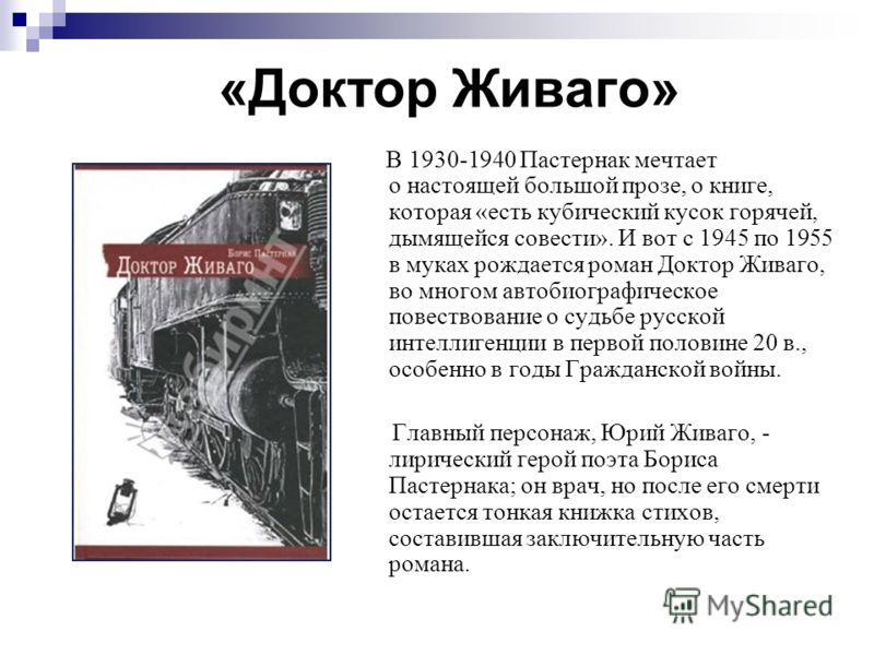 «Доктор Живаго» В 1930-1940 Пастернак мечтает о настоящей большой прозе, о книге, которая «есть кубический кусок горячей, дымящейся совести». И вот с 1945 по 1955 в муках рождается роман Доктор Живаго, во многом автобиографическое повествование о суд