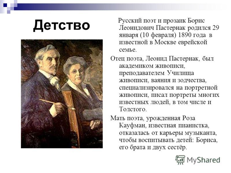 Детство Русский поэт и прозаик Борис Леонидович Пастернак родился 29 января (10 февраля) 1890 года в известной в Москве еврейской семье. Отец поэта, Л