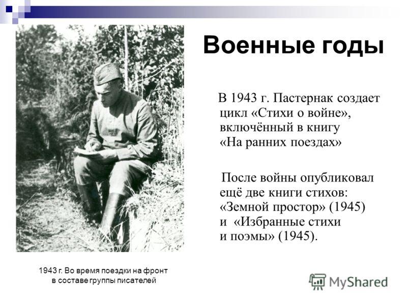 Военные годы В 1943 г. Пастернак создает цикл «Стихи о войне», включённый в книгу «На ранних поездах» После войны опубликовал ещё две книги стихов: «Земной простор» (1945) и «Избранные стихи и поэмы» (1945). 1943 г. Во время поездки на фронт в состав