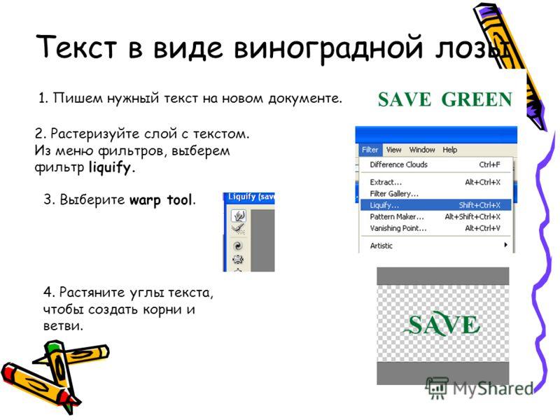 1. Пишем нужный текст на новом документе. 2. Растеризуйте слой с текстом. Из меню фильтров, выберем фильтр liquify. 3. Выберите warp tool. 4. Растяните углы текста, чтобы создать корни и ветви. Текст в виде виноградной лозы