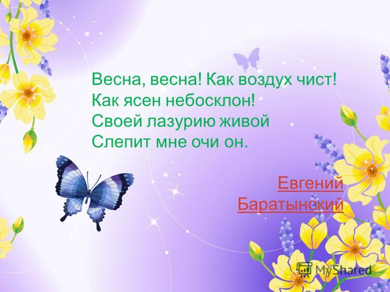 Весна, весна! Как воздух чист! Как ясен небосклон! Своей лазурию живой Слепит мне очи он. Евгений Баратынский