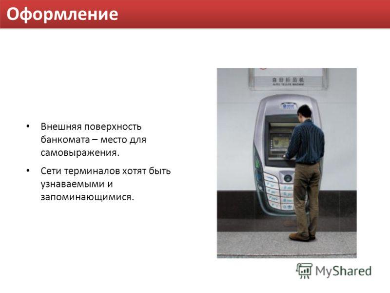Оформление Внешняя поверхность банкомата – место для самовыражения. Сети терминалов хотят быть узнаваемыми и запоминающимися.