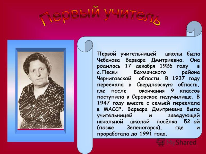 Первой учительницей школы была Чебанова Варвара Дмитриевна. Она родилась 17 декабря 1926 году в с.Пески Бахмачского района Черниговской области. В 1937 году переехала в Свердловскую область, где после окончания 9 классов поступила в Серовское педучил