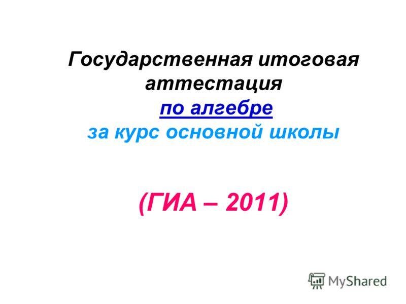 Государственная итоговая аттестация по алгебре за курс основной школы (ГИА – 2011)