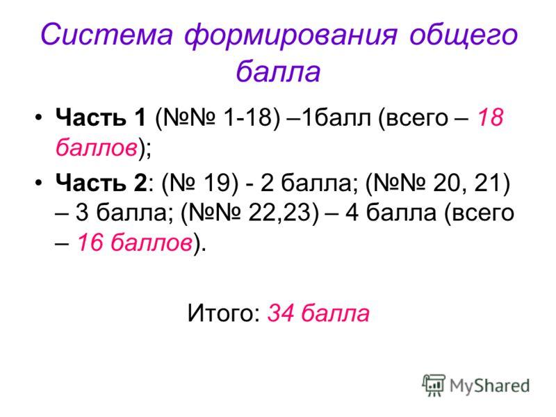 Система формирования общего балла Часть 1 ( 1-18) –1балл (всего – 18 баллов); Часть 2: ( 19) - 2 балла; ( 20, 21) – 3 балла; ( 22,23) – 4 балла (всего – 16 баллов). Итого: 34 балла