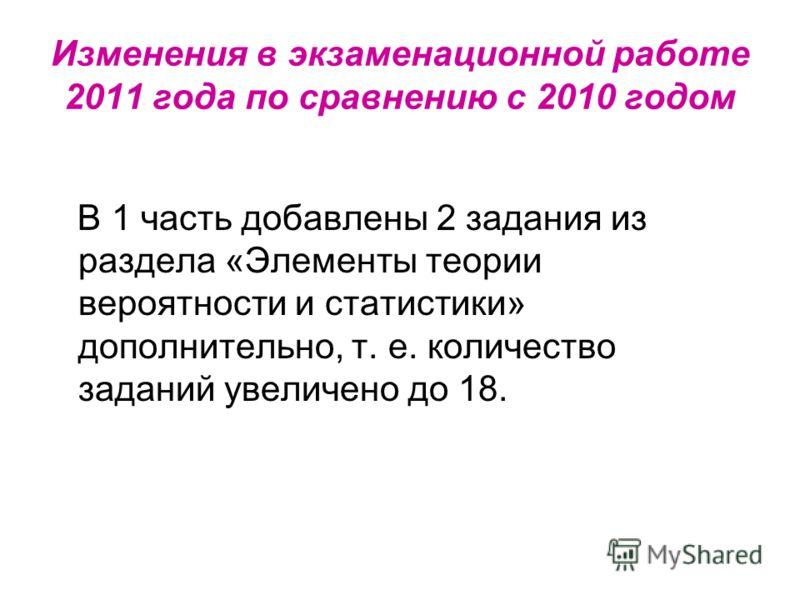 Изменения в экзаменационной работе 2011 года по сравнению с 2010 годом В 1 часть добавлены 2 задания из раздела «Элементы теории вероятности и статистики» дополнительно, т. е. количество заданий увеличено до 18.
