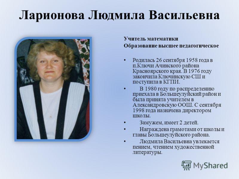 Ларионова Людмила Васильевна Учитель математики Образование высшее педагогическое Родилась 26 сентября 1958 года в п.Ключи Ачинского района Красноярского края. В 1976 году закончила Ключинскую СШ и поступила в КГПИ. В 1980 году по распределению приех