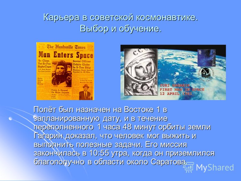 Карьера в советской космонавтике. Выбор и обучение. Полёт был назначен на Востоке 1 в запланированную дату, и в течение переполненного 1 часа 48 минут орбиты земли Гагарин доказал, что человек мог выжить и выполнить полезные задачи. Его миссия законч