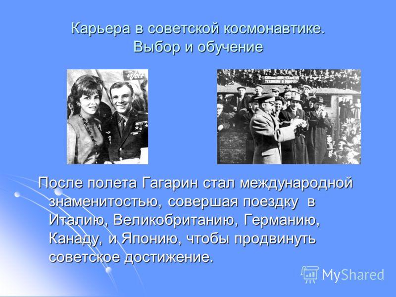 Карьера в советской космонавтике. Выбор и обучение После полета Гагарин стал международной знаменитостью, совершая поездку в Италию, Великобританию, Германию, Канаду, и Японию, чтобы продвинуть советское достижение. После полета Гагарин стал междунар