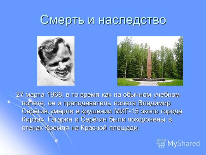 Смерть и наследство 27 марта 1968, в то время как на обычном учебном полете, он и преподаватель полета Владимир Серёгин умерли в крушении MИГ-15 около города Кирзах. Гагарин и Серёгин были похоронены в стенах Кремля на Красной площади. 27 марта 1968,