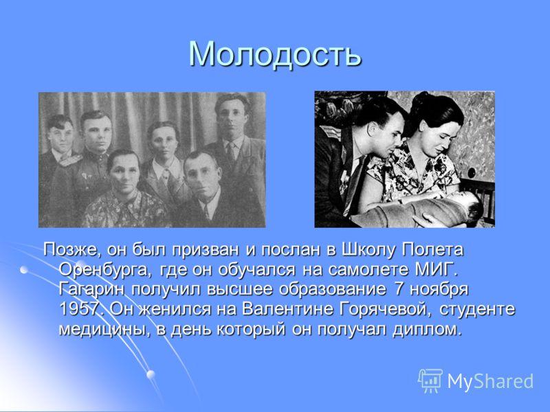 Молодость Позже, он был призван и послан в Школу Полета Оренбурга, где он обучался на самолете МИГ. Гагарин получил высшее образование 7 ноября 1957. Он женился на Валентине Горячевой, студенте медицины, в день который он получал диплом. Позже, он бы