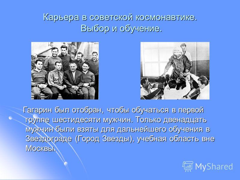 Карьера в советской космонавтике. Выбор и обучение. Гагарин был отобран, чтобы обучаться в первой группе шестидесяти мужчин. Только двенадцать мужчин были взяты для дальнейшего обучения в Звездограде (Город Звезды), учебная область вне Москвы. Гагари
