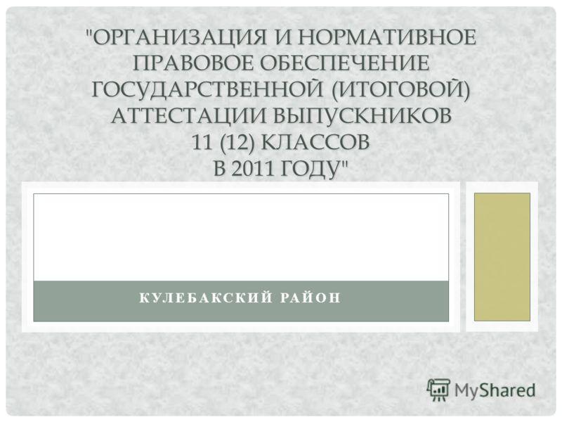 ОРГАНИЗАЦИЯ И НОРМАТИВНОЕ ПРАВОВОЕ ОБЕСПЕЧЕНИЕ ГОСУДАРСТВЕННОЙ (ИТОГОВОЙ) АТТЕСТАЦИИ ВЫПУСКНИКОВ 11 (12) КЛАССОВ В 2011 ГОДУ КУЛЕБАКСКИЙ РАЙОН