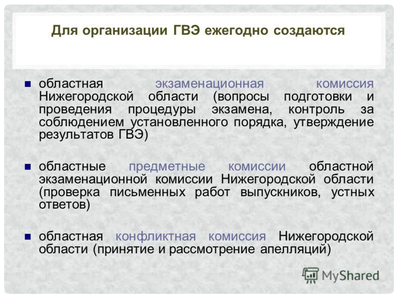 Для организации ГВЭ ежегодно создаются областная экзаменационная комиссия Нижегородской области (вопросы подготовки и проведения процедуры экзамена, контроль за соблюдением установленного порядка, утверждение результатов ГВЭ) областные предметные ком
