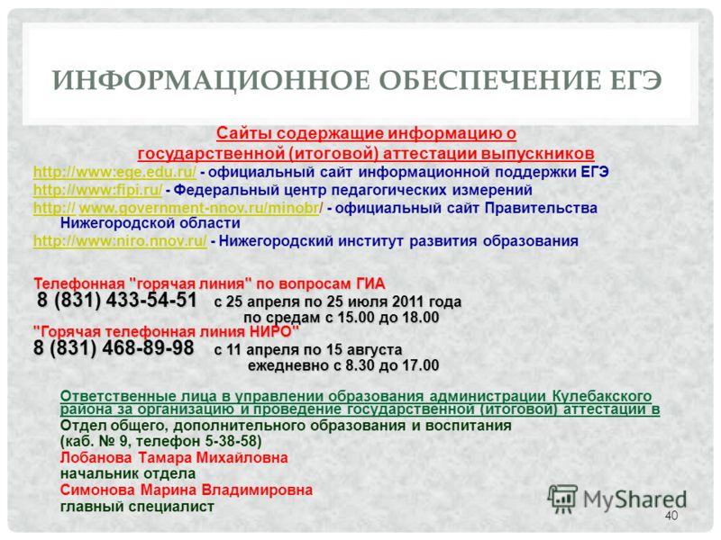 ИНФОРМАЦИОННОЕ ОБЕСПЕЧЕНИЕ ЕГЭ Сайты содержащие информацию о государственной (итоговой) аттестации выпускников http://www:ege.edu.ru/http://www:ege.edu.ru/ - официальный сайт информационной поддержки ЕГЭ http://www:fipi.ru/http://www:fipi.ru/ - Федер