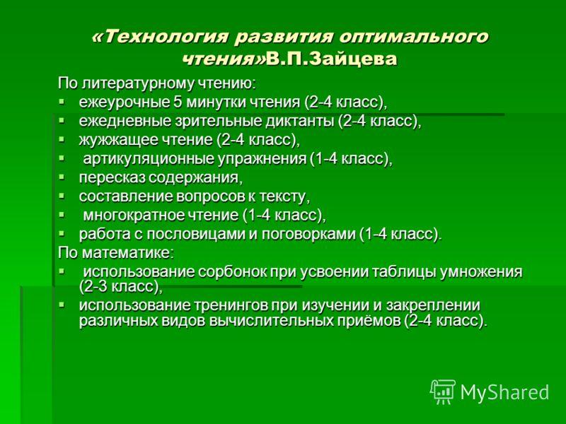 «Технология развития оптимального чтения»В.П.Зайцева По литературному чтению: ежеурочные 5 минутки чтения (2-4 класс), ежеурочные 5 минутки чтения (2-4 класс), ежедневные зрительные диктанты (2-4 класс), ежедневные зрительные диктанты (2-4 класс), жу