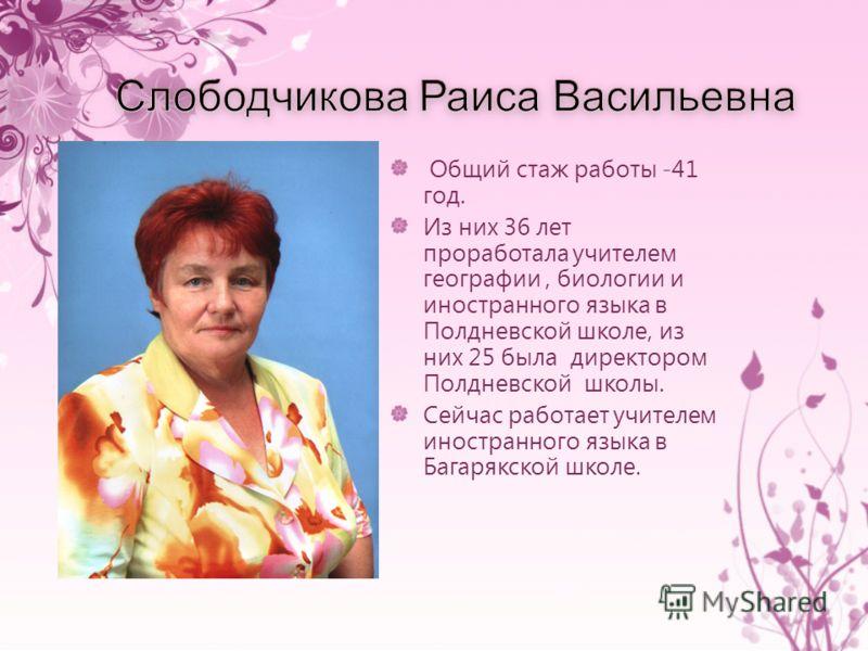 Общий стаж работы -41 год. Из них 36 лет проработала учителем географии, биологии и иностранного языка в Полдневской школе, из них 25 была директором Полдневской школы. Сейчас работает учителем иностранного языка в Багарякской школе.