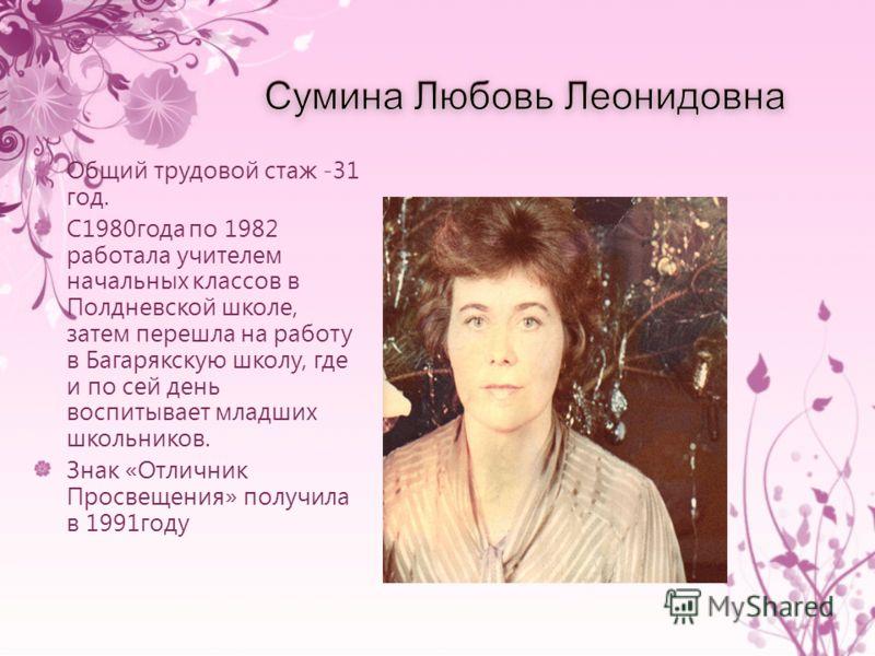 Общий трудовой стаж -31 год. С1980года по 1982 работала учителем начальных классов в Полдневской школе, затем перешла на работу в Багарякскую школу, где и по сей день воспитывает младших школьников. Знак «Отличник Просвещения» получила в 1991году