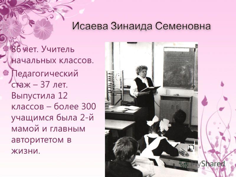 86 лет. Учитель начальных классов. Педагогический стаж – 37 лет. Выпустила 12 классов – более 300 учащимся была 2-й мамой и главным авторитетом в жизни.