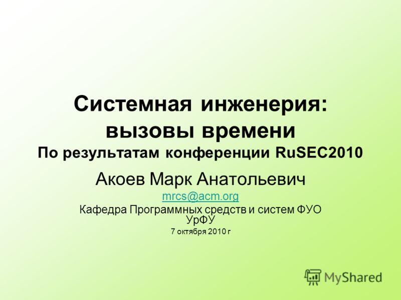Системная инженерия: вызовы времени По результатам конференции RuSEC2010 Акоев Марк Анатольевич mrcs@acm.org Кафедра Программных средств и систем ФУО УрФУ 7 октября 2010 г